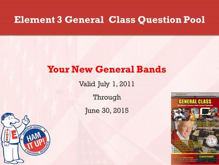 Element 3 General Class Question Pool Your New General Bands Valid July 1, 2011 Through June 30, 2015.