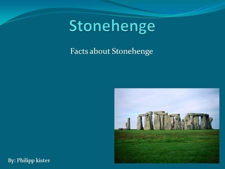 Facts about Stonehenge By: Philipp kister. What is Stonehenge Stonehenge is a circle mad ones. The Stonehenge has about 30 stones. It is about 16 ft tall.