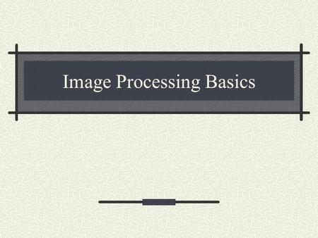 Image Processing Basics. What are images? An image is a 2-d rectilinear array of pixels.