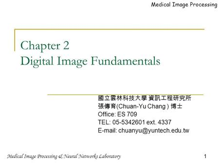 Medical Image Processing & Neural Networks Laboratory 1 Medical Image Processing Chapter 2 Digital Image Fundamentals 國立雲林科技大學 資訊工程研究所 張傳育 (Chuan-Yu Chang.