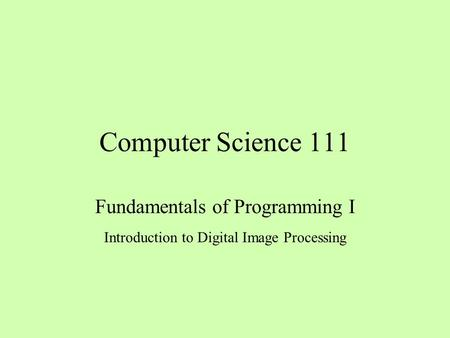 Computer Science 111 Fundamentals of Programming I Introduction to Digital Image Processing.