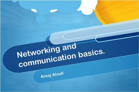 Networking and communication basics. Areej Aloufi.