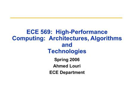 ECE 569: High-Performance Computing: Architectures, Algorithms and Technologies Spring 2006 Ahmed Louri ECE Department.