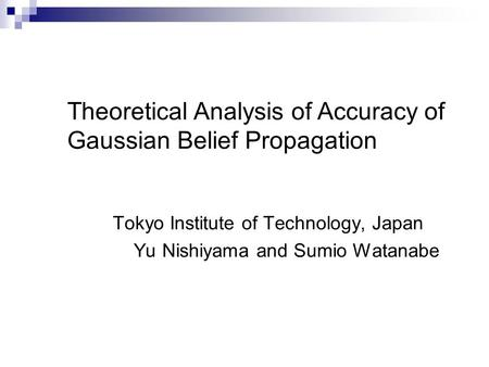 Tokyo Institute of Technology, Japan Yu Nishiyama and Sumio Watanabe Theoretical Analysis of Accuracy of Gaussian Belief Propagation.