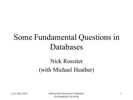 21st May 2004Informatics Research Conference, Northumbria University 1 Some Fundamental Questions in Databases Nick Rossiter (with Michael Heather)