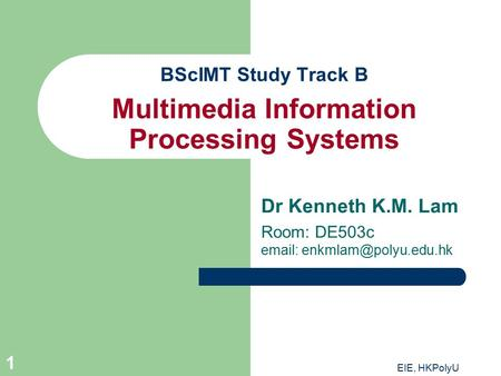EIE, HKPolyU 1 BScIMT Study Track B Multimedia Information Processing Systems Dr Kenneth K.M. Lam Room: DE503c