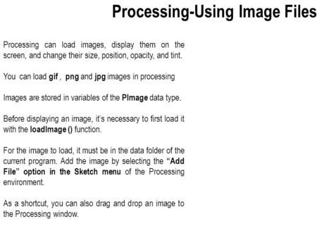 Processing can load images, display them on the screen, and change their size, position, opacity, and tint. You can load gif, png and jpg images in processing.