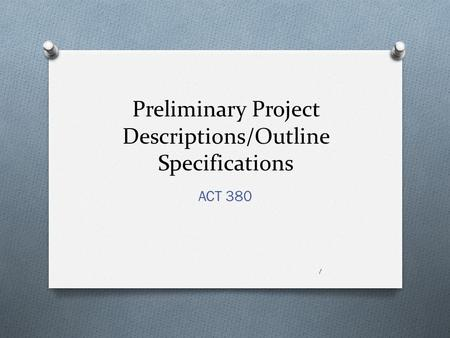 Preliminary Project Descriptions/Outline Specifications ACT 380 1.