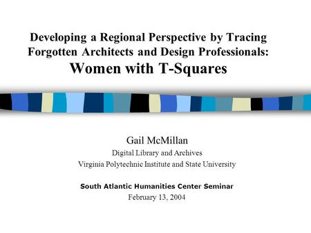 Developing a Regional Perspective by Tracing Forgotten Architects and Design Professionals: Women with T-Squares Gail McMillan Digital Library and Archives.