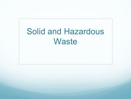 Solid and Hazardous Waste. Solid waste : any unwanted or discarded material we produce that is not a liquid or gas. Municipal solid waste (MSW): produced.