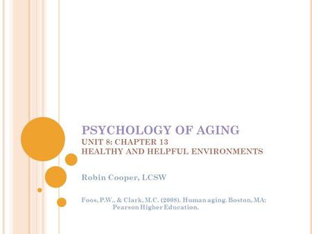PSYCHOLOGY OF AGING UNIT 8: CHAPTER 13 HEALTHY AND HELPFUL ENVIRONMENTS Robin Cooper, LCSW Foos, P.W., & Clark, M.C. (2008). Human aging. Boston, MA: Pearson.