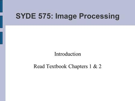SYDE 575: Image Processing Introduction Read Textbook Chapters 1 & 2.