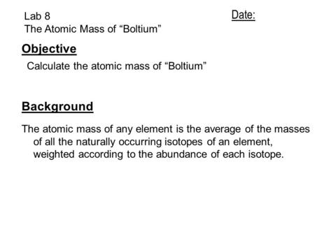 "Lab 8 The Atomic Mass of ""Boltium"" Objective Calculate the atomic mass of ""Boltium"" Background The atomic mass of any element is the average of the masses."