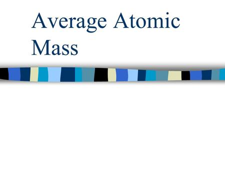 Average Atomic Mass. Average of Isotopes Every element typically exists in several isotope forms Isotopes are atoms of the same element with different.