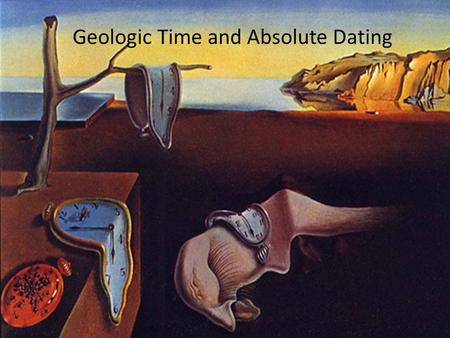 Geologic Time and Absolute Dating. Review: Atomic Structure Atom – Basic unit of an element – Composed of protons and neutrons (nucleus) surrounded by.