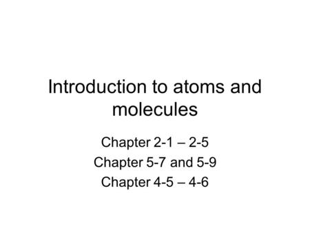 Introduction to atoms and molecules Chapter 2-1 – 2-5 Chapter 5-7 and 5-9 Chapter 4-5 – 4-6.