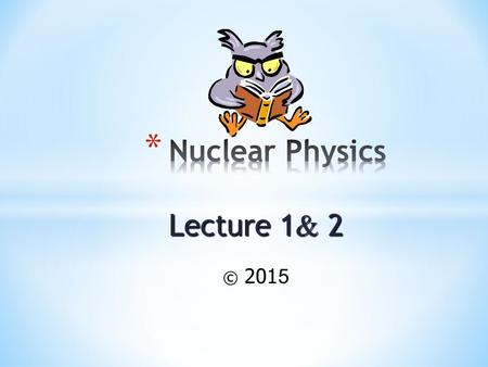 Lecture 1 & 2 © 2015 Calculate the mass defect and the binding energy per nucleon for a particular isotope.Calculate the mass defect and the binding.