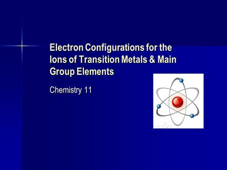 Electron Configurations for the Ions of Transition Metals & Main Group Elements Chemistry 11.