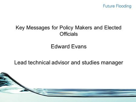 Key Messages for Policy Makers and Elected Officials Edward Evans Lead technical advisor and studies manager.