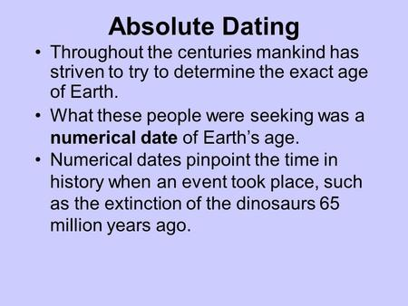 Absolute Dating Throughout the centuries mankind has striven to try to determine the exact age of Earth. What these people were seeking was a numerical.