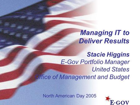 Managing IT to Deliver Results Stacie Higgins E-Gov Portfolio Manager United States Office of Management and Budget North American Day 2005.