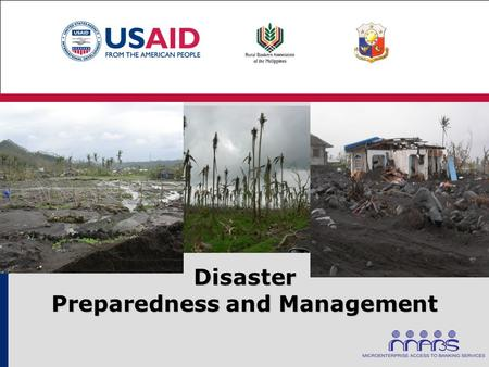 Disaster Preparedness and Management. Objectives Create greater awareness for rural banks on how to better manage the impact of natural disasters on their.