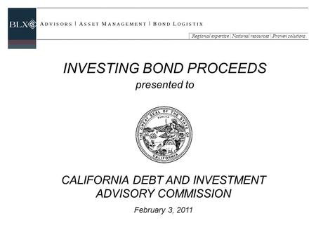Regional expertise | National resources | Proven solutions CALIFORNIA DEBT AND INVESTMENT ADVISORY COMMISSION February 3, 2011 INVESTING BOND PROCEEDS.