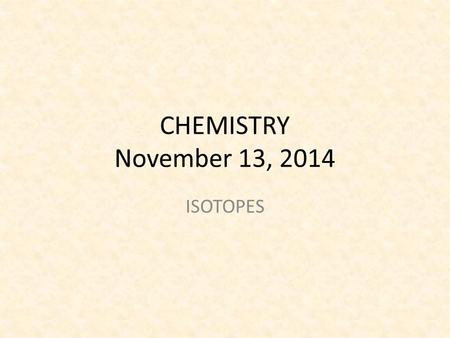 CHEMISTRY November 13, 2014 ISOTOPES. SCIENCE STARTER Read the Science starter and annotate the text. Make sure to indicate in your annotation where you.
