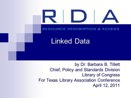 Linked Data by Dr. Barbara B. Tillett Chief, Policy and Standards Division Library of Congress For Texas Library Association Conference April 12, 2011.