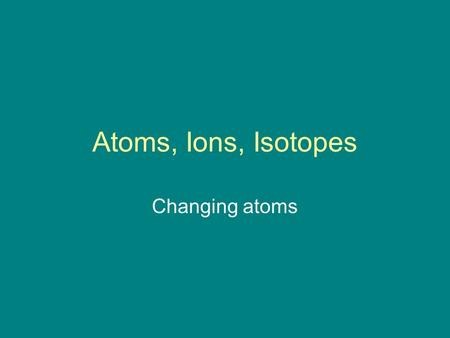 Atoms, Ions, Isotopes Changing atoms. Element Substance with a characteristic set of properties Examples?