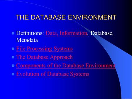 THE DATABASE ENVIRONMENT Definitions: Data, Information, Database, MetadataData, Information File Processing Systems The Database Approach Components of.