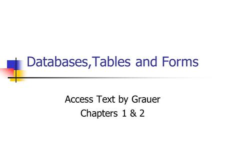 Databases,Tables and Forms Access Text by Grauer Chapters 1 & 2.
