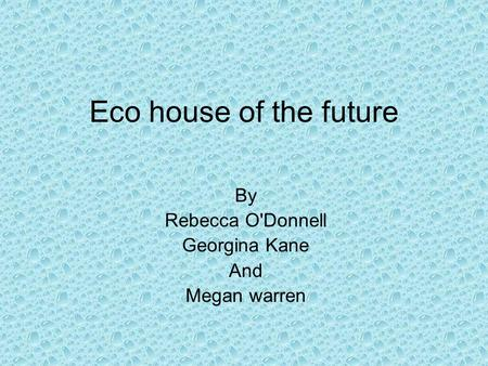 Eco house of the future By Rebecca O'Donnell Georgina Kane And Megan warren.