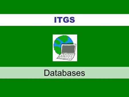 ITGS Databases. Databases - organized collections of related data –Databases are at the heart of many IT systems Example: student records Databases –Data.