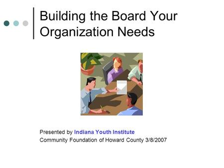 Building the Board Your Organization Needs Presented by Indiana Youth Institute Community Foundation of Howard County 3/8/2007.