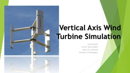 Jarrett Johnson ET 494 – Senior Design II Advisor: Dr. Junkun Ma Instructor: Cris Kutsougeras Vertical Axis Wind Turbine Simulation.
