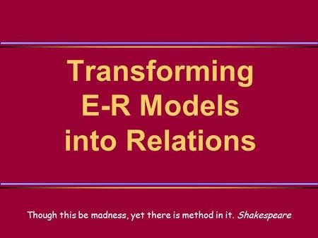 Transforming E-R Models into Relations Though this be madness, yet there is method in it. Shakespeare.
