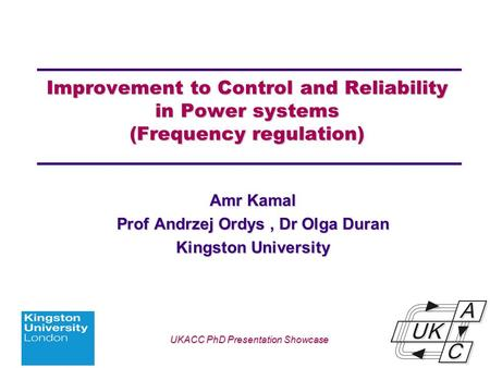 Univ logo Improvement to Control and Reliability in Power systems (Frequency regulation) Amr Kamal Prof Andrzej Ordys, Dr Olga Duran Kingston University.