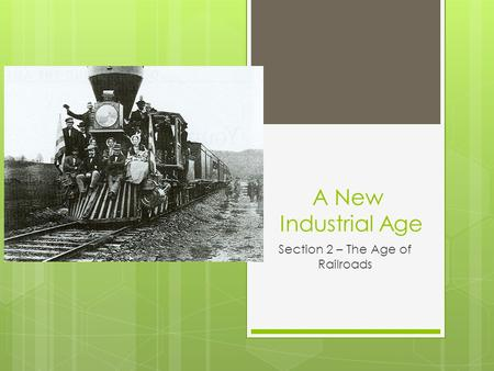 A New Industrial Age Section 2 – The Age of Railroads.