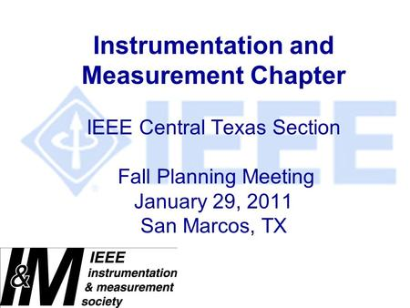Instrumentation and Measurement Chapter IEEE Central Texas Section Fall Planning Meeting January 29, 2011 San Marcos, TX.