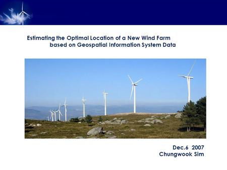 Estimating the Optimal Location of a New Wind Farm based on Geospatial Information System Data Dec.6 2007 Chungwook Sim.
