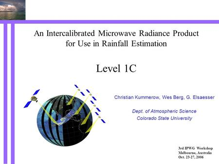 An Intercalibrated Microwave Radiance Product for Use in Rainfall Estimation Level 1C Christian Kummerow, Wes Berg, G. Elsaesser Dept. of Atmospheric Science.