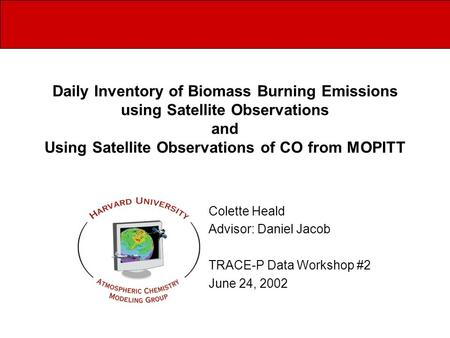 Daily Inventory of Biomass Burning Emissions using Satellite Observations and Using Satellite Observations of CO from MOPITT Colette Heald Advisor: Daniel.