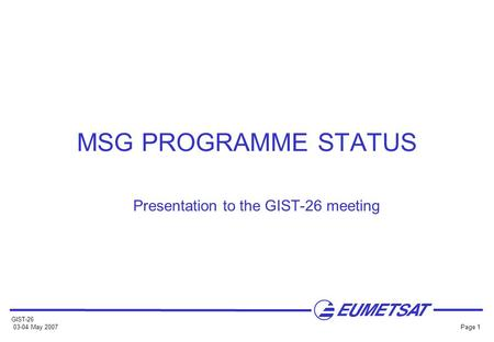 GIST-26 03-04 May 2007 Page 1 MSG PROGRAMME STATUS Presentation to the GIST-26 meeting.