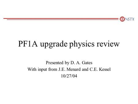 PF1A upgrade physics review Presented by D. A. Gates With input from J.E. Menard and C.E. Kessel 10/27/04.
