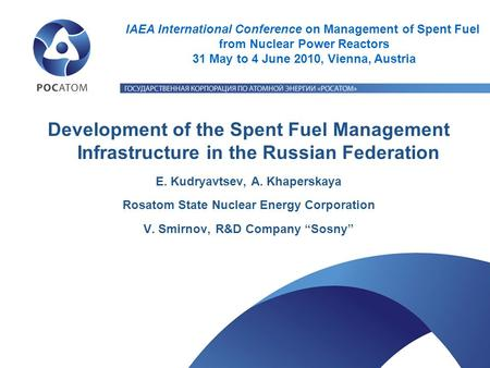 Development of the Spent Fuel Management Infrastructure in the Russian Federation E. Kudryavtsev, A. Khaperskaya Rosatom State Nuclear Energy Corporation.