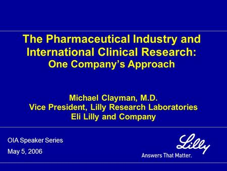 The Pharmaceutical Industry and International Clinical Research: One Company's Approach Michael Clayman, M.D. Vice President, Lilly Research Laboratories.