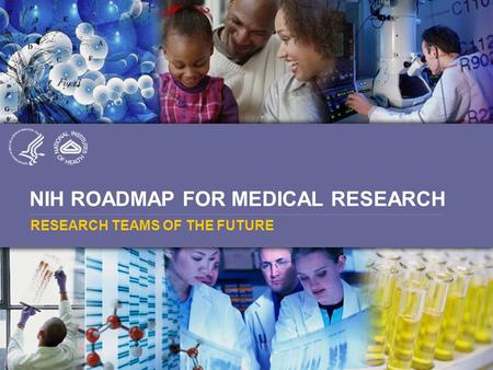 NIH ROADMAP FOR MEDICAL RESEARCH RESEARCH TEAMS OF THE FUTURE.