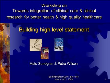 EuroRec/Efpia/CDIR - Brussles March 10-11, 20081 Workshop on Towards integration of clinical care & clinical research for better health & high quality.