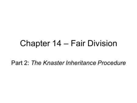 Chapter 14 – Fair Division Part 2: The Knaster Inheritance Procedure.